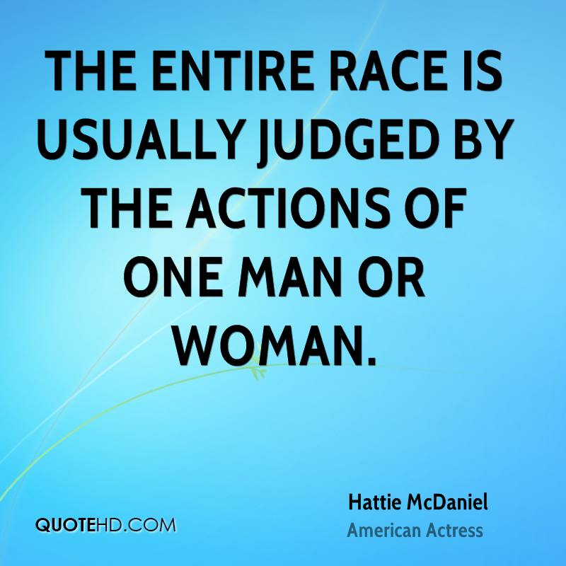 The entire race is usually judged by the actions of one man or woman.