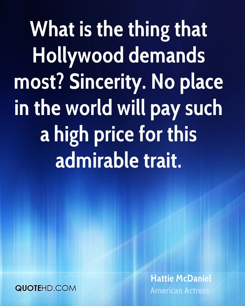 What is the thing that Hollywood demands most? Sincerity. No place in the world will pay such a high price for this admirable trait.