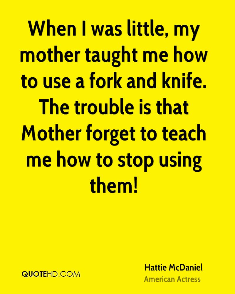 When I was little, my mother taught me how to use a fork and knife. The trouble is that Mother forget to teach me how to stop using them!