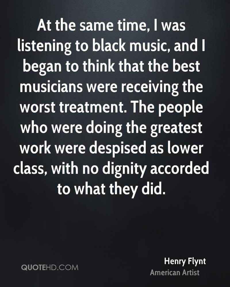At the same time, I was listening to black music, and I began to think that the best musicians were receiving the worst treatment. The people who were doing the greatest work were despised as lower class, with no dignity accorded to what they did.
