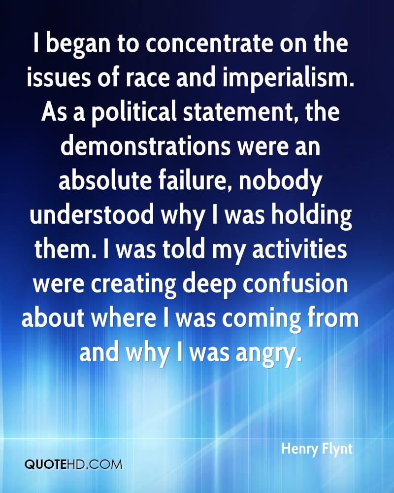 I began to concentrate on the issues of race and imperialism. As a political statement, the demonstrations were an absolute failure, nobody understood why I was holding them. I was told my activities were creating deep confusion about where I was coming from and why I was angry.