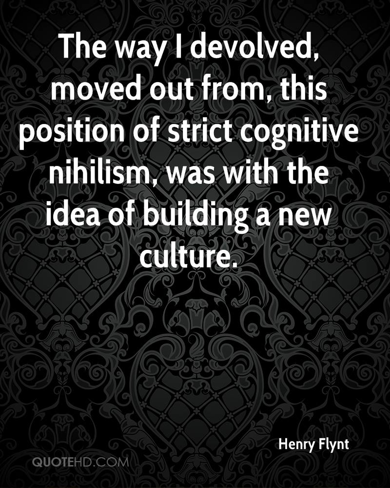 The way I devolved, moved out from, this position of strict cognitive nihilism, was with the idea of building a new culture.