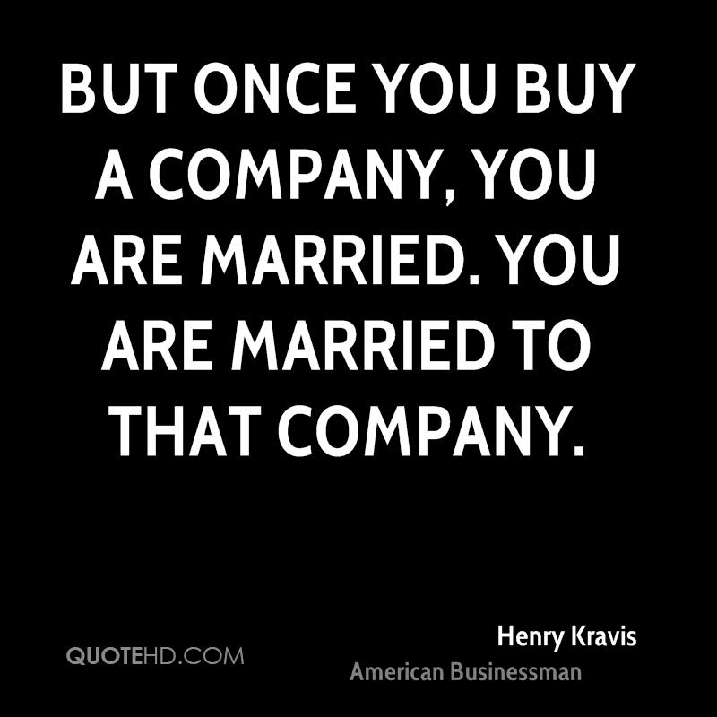 But once you buy a company, you are married. You are married to that company.