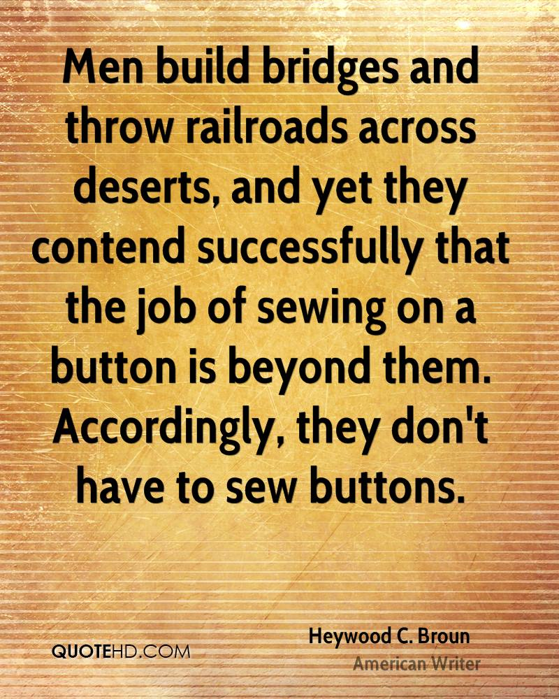Men build bridges and throw railroads across deserts, and yet they contend successfully that the job of sewing on a button is beyond them. Accordingly, they don't have to sew buttons.