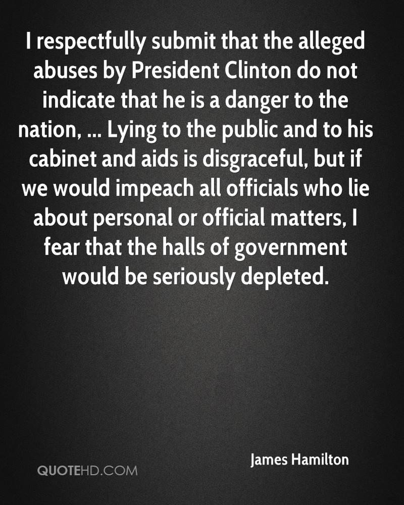 I respectfully submit that the alleged abuses by President Clinton do not indicate that he is a danger to the nation, ... Lying to the public and to his cabinet and aids is disgraceful, but if we would impeach all officials who lie about personal or official matters, I fear that the halls of government would be seriously depleted.