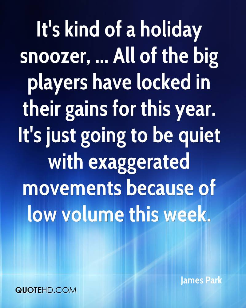 It's kind of a holiday snoozer, ... All of the big players have locked in their gains for this year. It's just going to be quiet with exaggerated movements because of low volume this week.