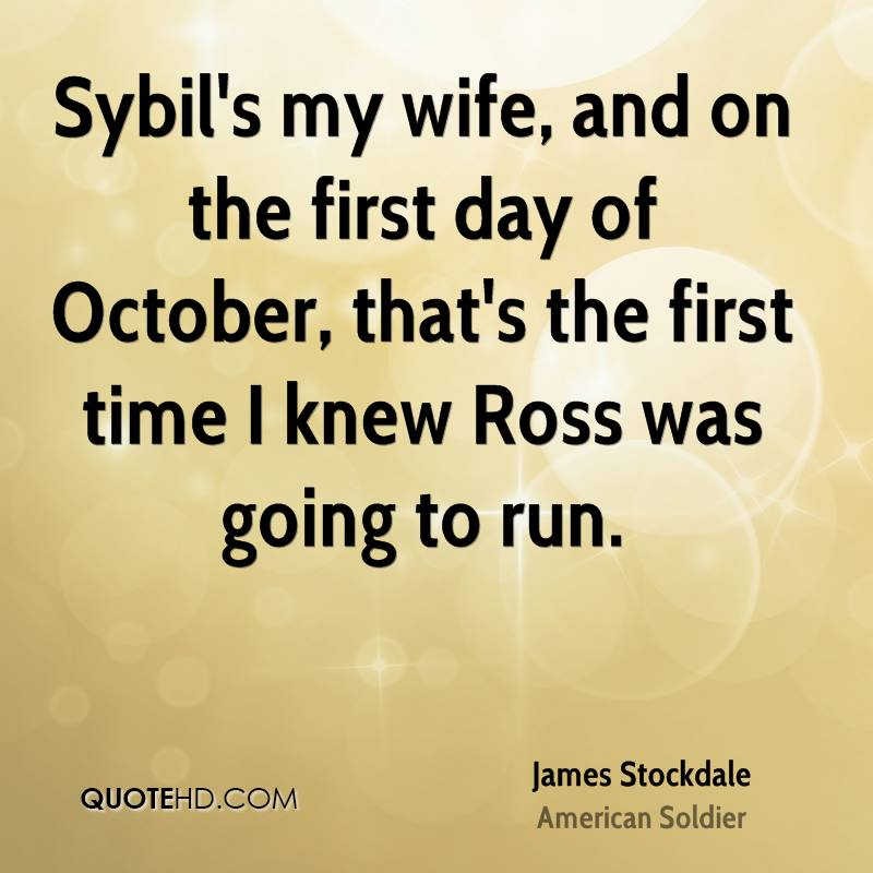 Sybil's my wife, and on the first day of October, that's the first time I knew Ross was going to run.