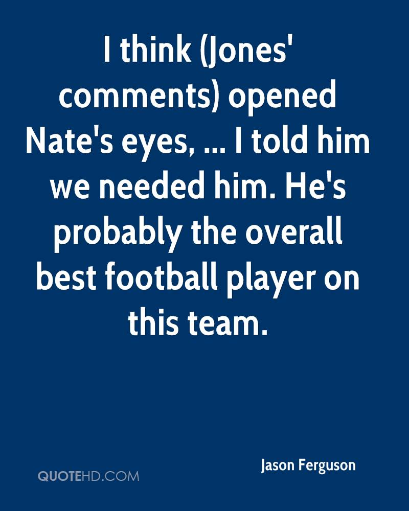 I think (Jones' comments) opened Nate's eyes, ... I told him we needed him. He's probably the overall best football player on this team.
