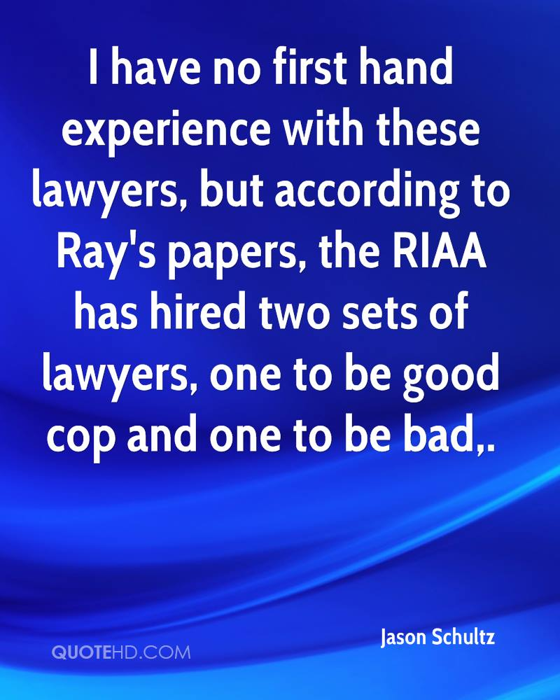 I have no first hand experience with these lawyers, but according to Ray's papers, the RIAA has hired two sets of lawyers, one to be good cop and one to be bad.