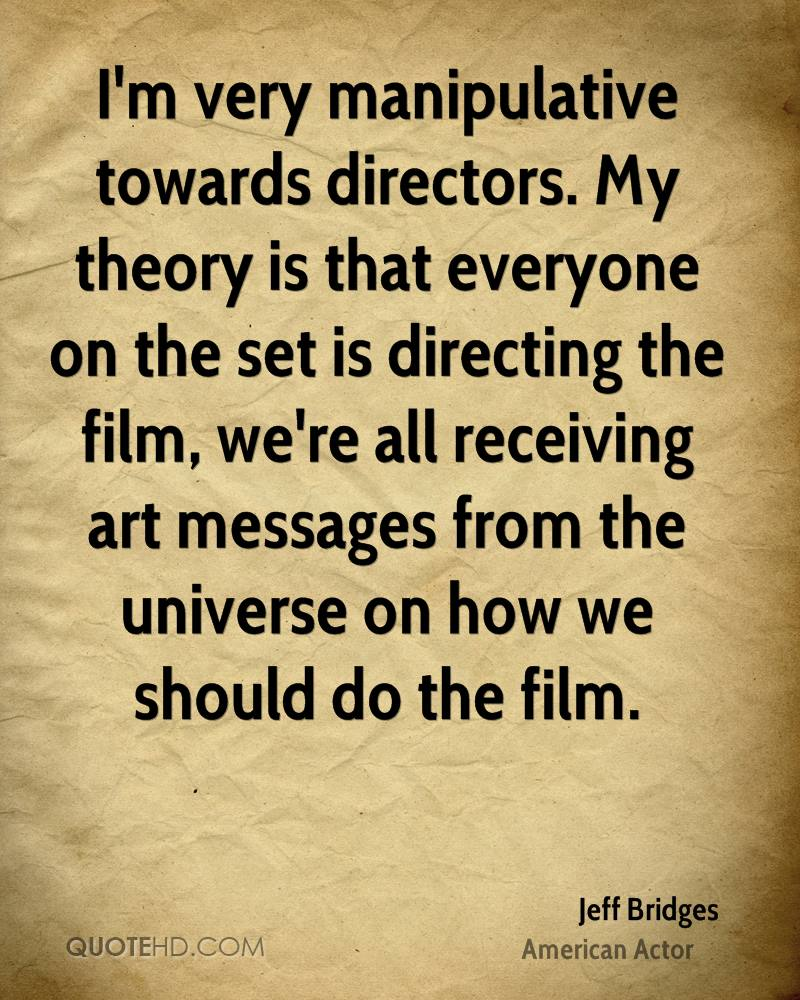 I'm very manipulative towards directors. My theory is that everyone on the set is directing the film, we're all receiving art messages from the universe on how we should do the film.