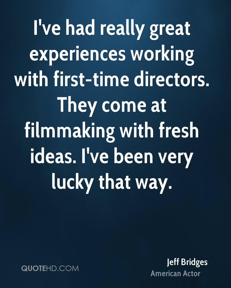 I've had really great experiences working with first-time directors. They come at filmmaking with fresh ideas. I've been very lucky that way.