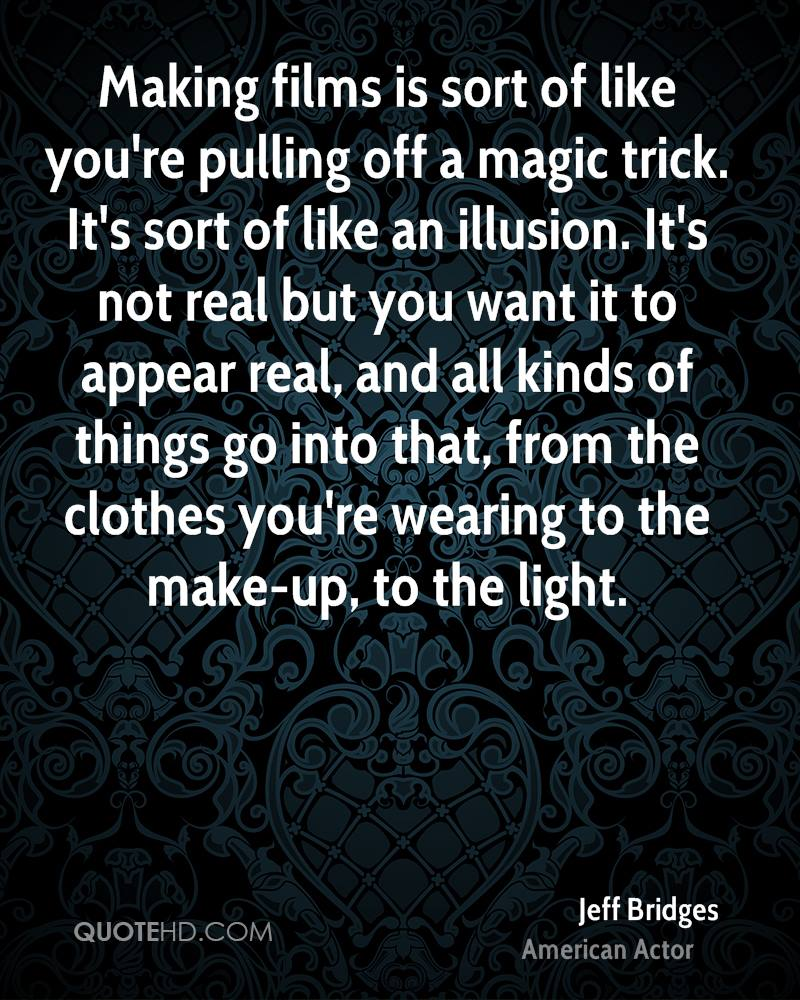Making films is sort of like you're pulling off a magic trick. It's sort of like an illusion. It's not real but you want it to appear real, and all kinds of things go into that, from the clothes you're wearing to the make-up, to the light.