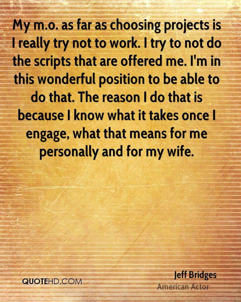 My m.o. as far as choosing projects is I really try not to work. I try to not do the scripts that are offered me. I'm in this wonderful position to be able to do that. The reason I do that is because I know what it takes once I engage, what that means for me personally and for my wife.