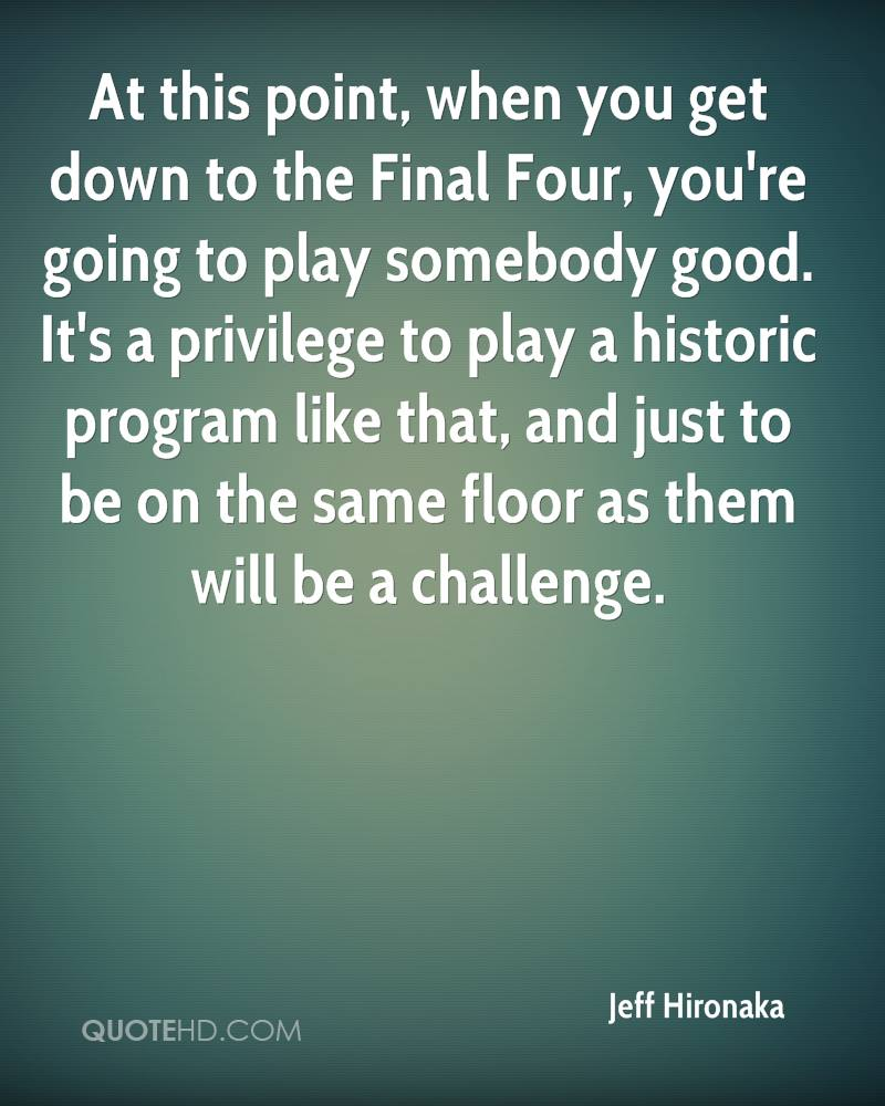 At this point, when you get down to the Final Four, you're going to play somebody good. It's a privilege to play a historic program like that, and just to be on the same floor as them will be a challenge.