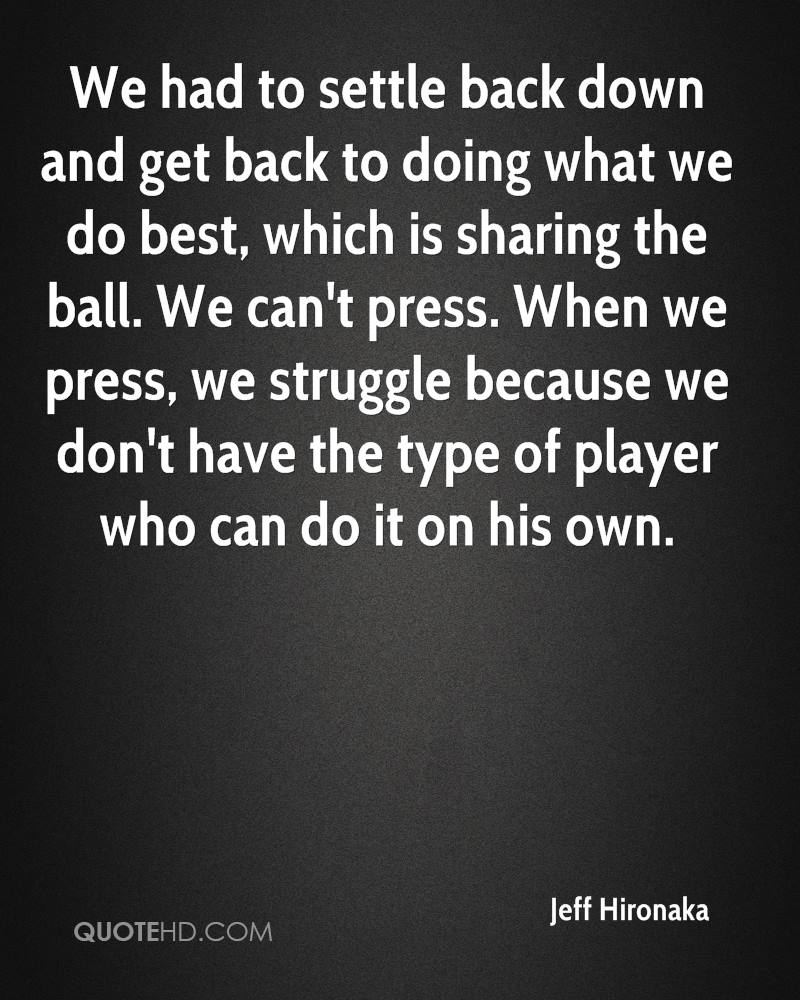 We had to settle back down and get back to doing what we do best, which is sharing the ball. We can't press. When we press, we struggle because we don't have the type of player who can do it on his own.