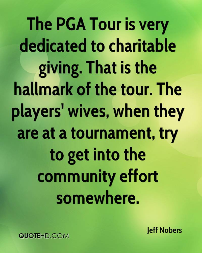 The PGA Tour is very dedicated to charitable giving. That is the hallmark of the tour. The players' wives, when they are at a tournament, try to get into the community effort somewhere.
