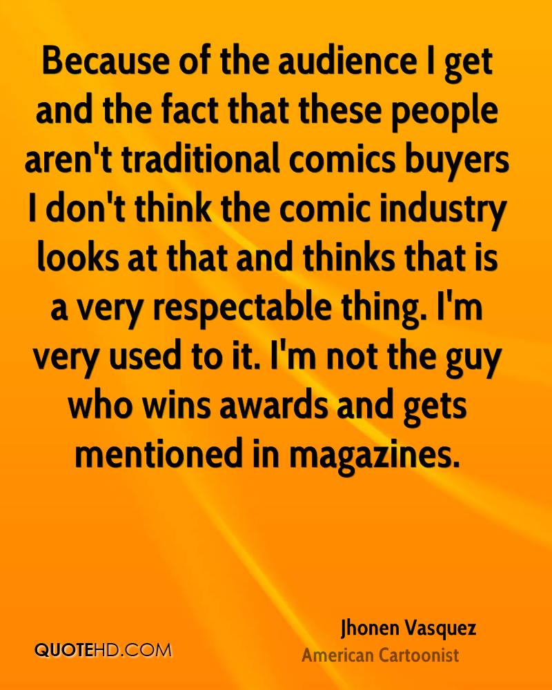 Because of the audience I get and the fact that these people aren't traditional comics buyers I don't think the comic industry looks at that and thinks that is a very respectable thing. I'm very used to it. I'm not the guy who wins awards and gets mentioned in magazines.