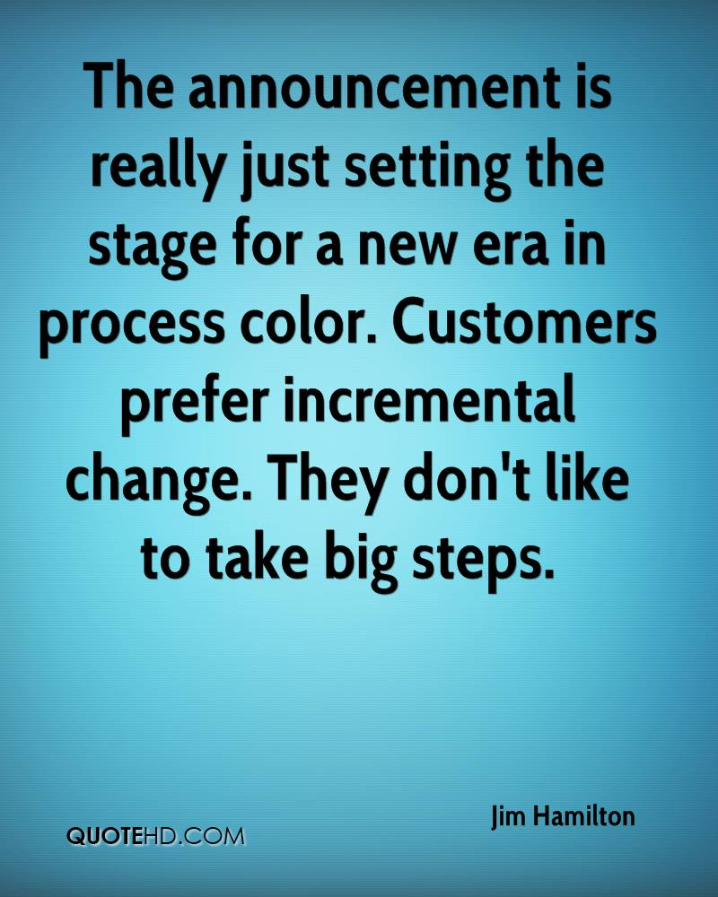The announcement is really just setting the stage for a new era in process color. Customers prefer incremental change. They don't like to take big steps.