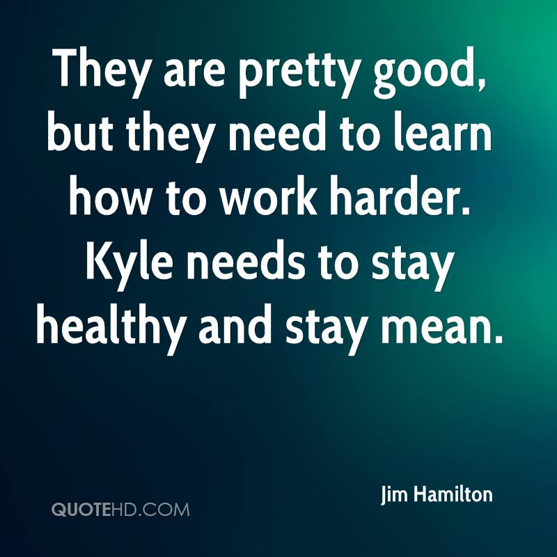 They are pretty good, but they need to learn how to work harder. Kyle needs to stay healthy and stay mean.