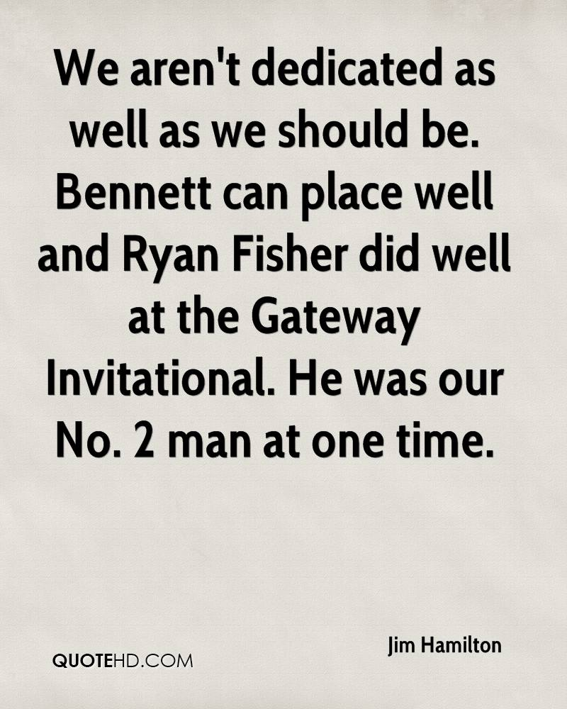 We aren't dedicated as well as we should be. Bennett can place well and Ryan Fisher did well at the Gateway Invitational. He was our No. 2 man at one time.
