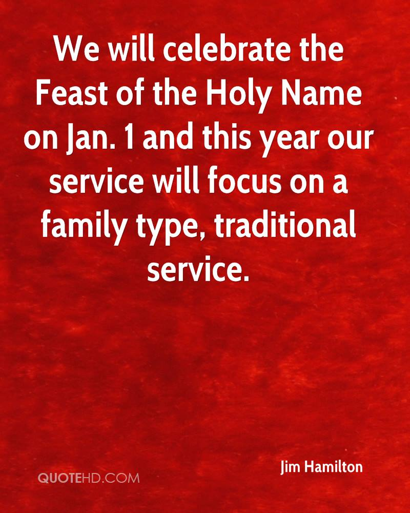 We will celebrate the Feast of the Holy Name on Jan. 1 and this year our service will focus on a family type, traditional service.