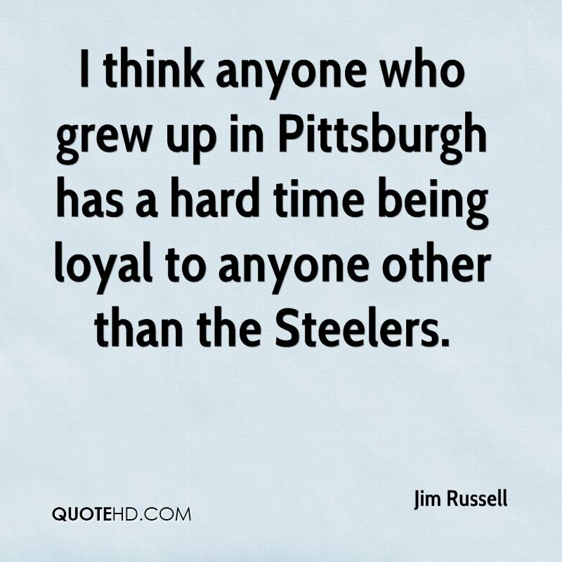 I think anyone who grew up in Pittsburgh has a hard time being loyal to anyone other than the Steelers.