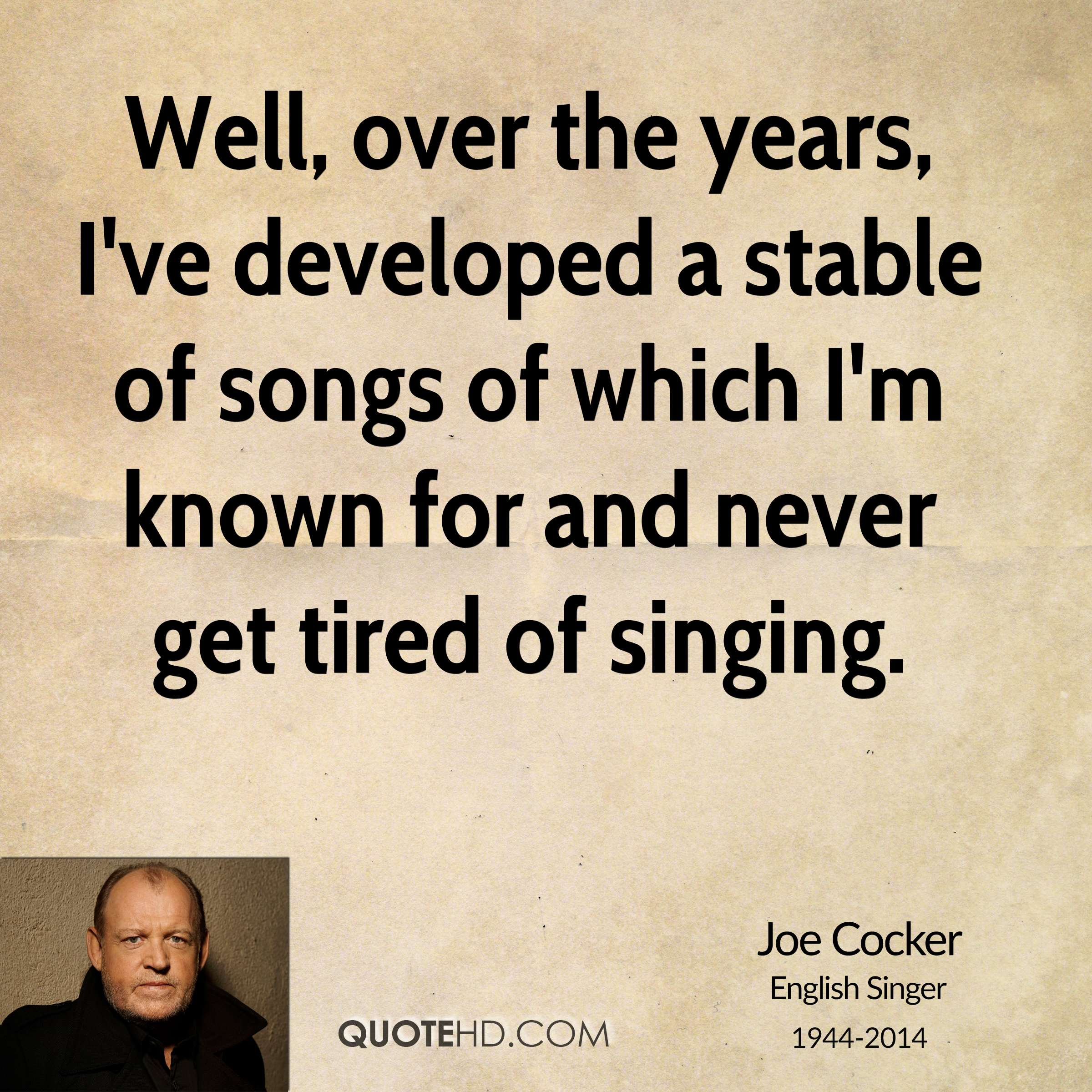 Well, over the years, I've developed a stable of songs of which I'm known for and never get tired of singing.