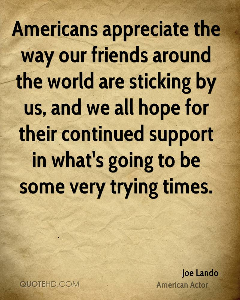Americans appreciate the way our friends around the world are sticking by us, and we all hope for their continued support in what's going to be some very trying times.