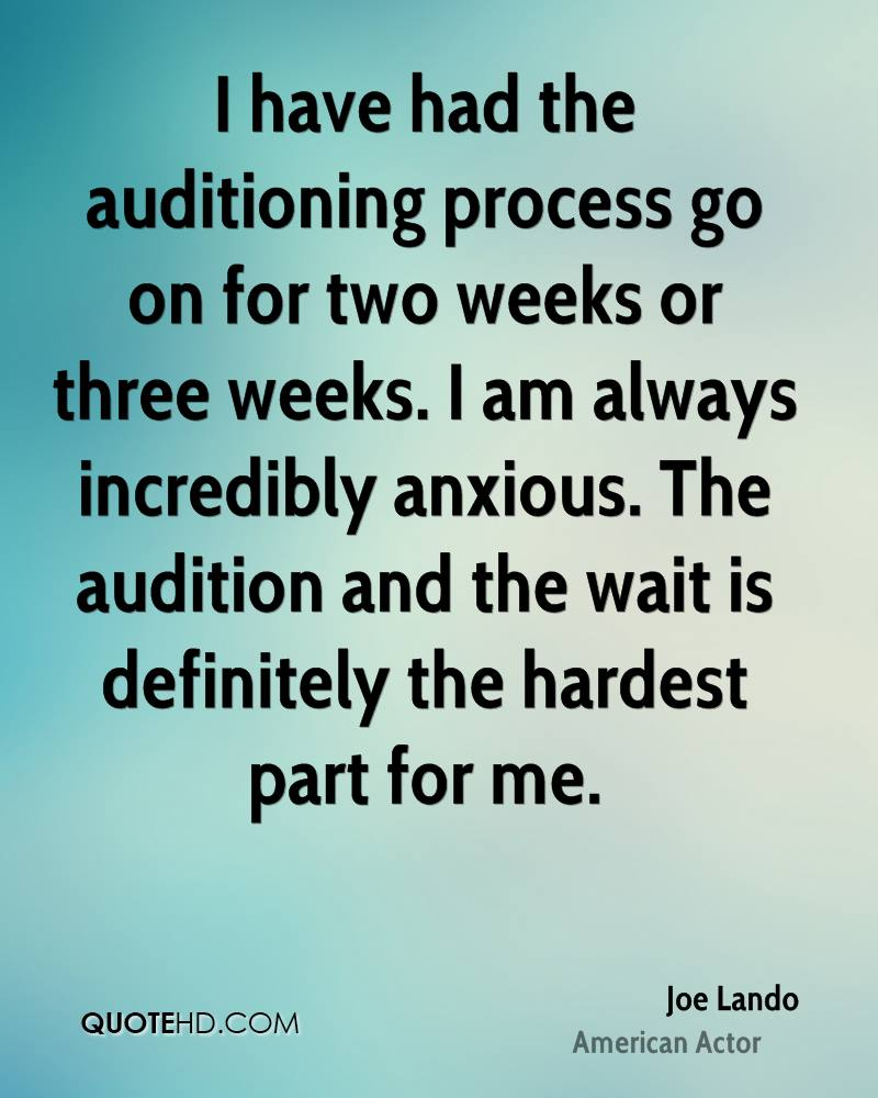 I have had the auditioning process go on for two weeks or three weeks. I am always incredibly anxious. The audition and the wait is definitely the hardest part for me.