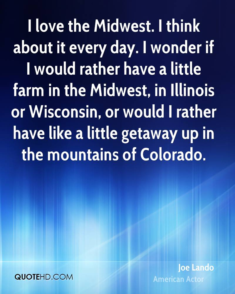 I love the Midwest. I think about it every day. I wonder if I would rather have a little farm in the Midwest, in Illinois or Wisconsin, or would I rather have like a little getaway up in the mountains of Colorado.