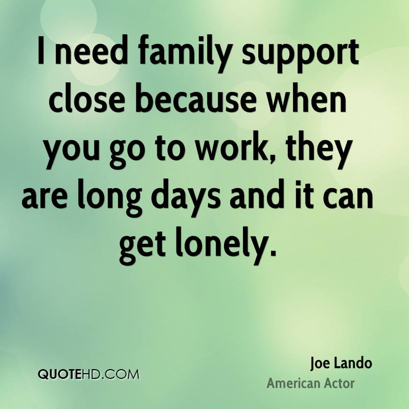 I need family support close because when you go to work, they are long days and it can get lonely.