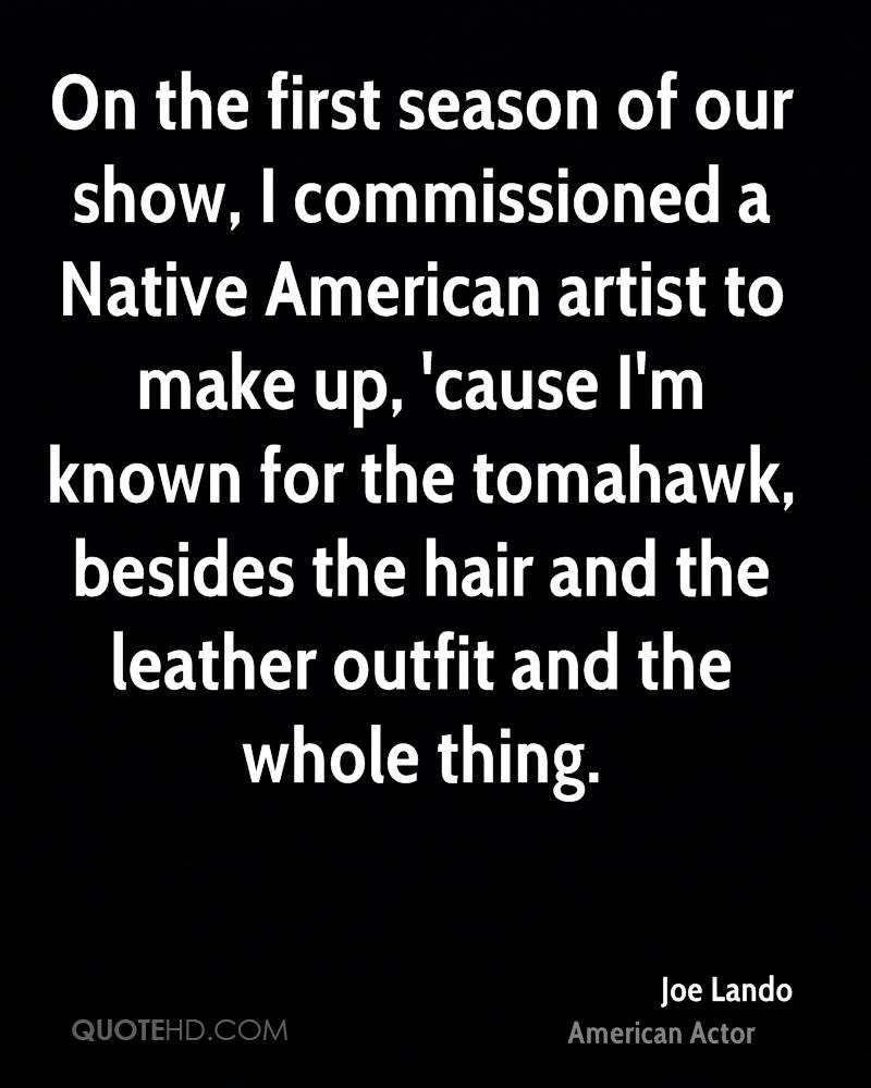 On the first season of our show, I commissioned a Native American artist to make up, 'cause I'm known for the tomahawk, besides the hair and the leather outfit and the whole thing.