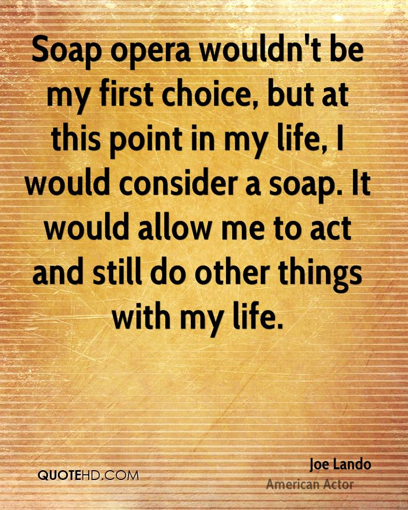Soap opera wouldn't be my first choice, but at this point in my life, I would consider a soap. It would allow me to act and still do other things with my life.