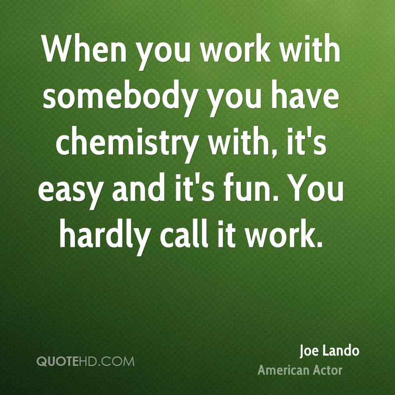 When you work with somebody you have chemistry with, it's easy and it's fun. You hardly call it work.