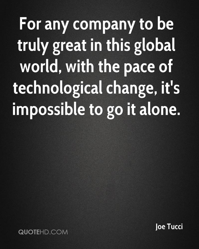 For any company to be truly great in this global world, with the pace of technological change, it's impossible to go it alone.