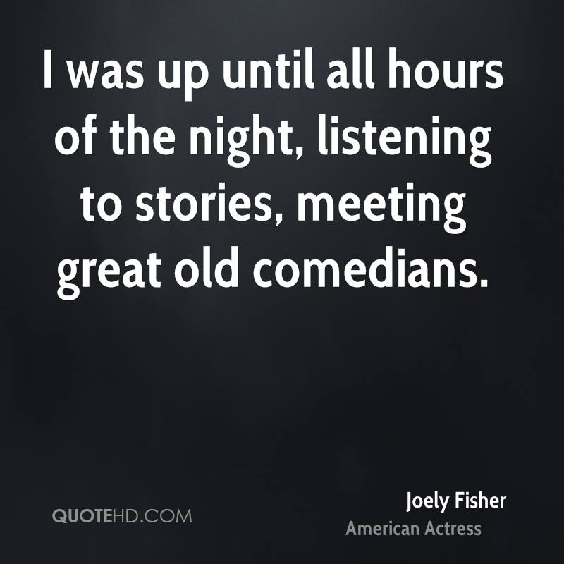 I was up until all hours of the night, listening to stories, meeting great old comedians.