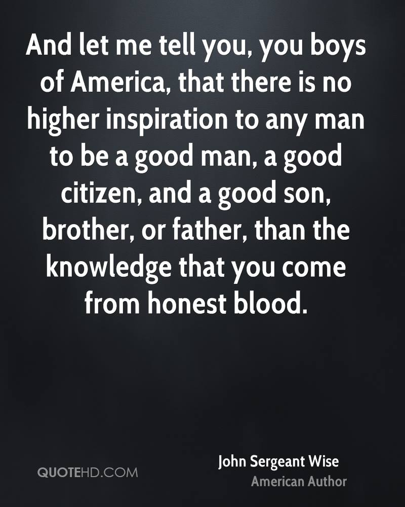 And let me tell you, you boys of America, that there is no higher inspiration to any man to be a good man, a good citizen, and a good son, brother, or father, than the knowledge that you come from honest blood.