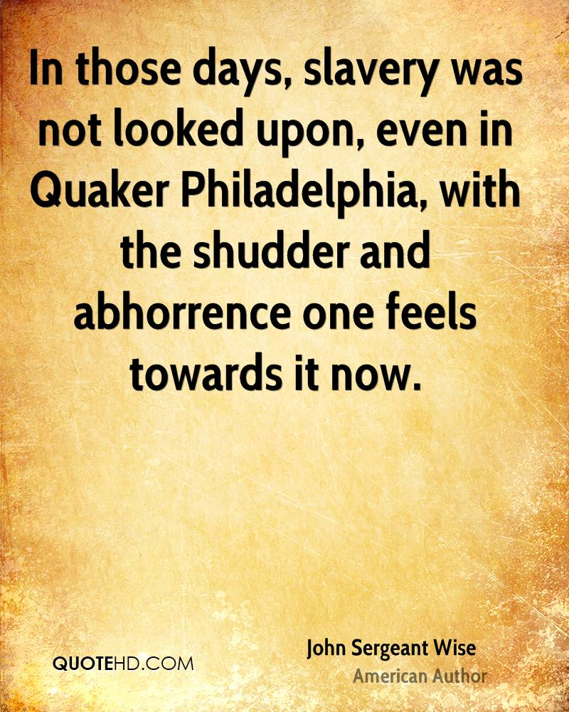In those days, slavery was not looked upon, even in Quaker Philadelphia, with the shudder and abhorrence one feels towards it now.