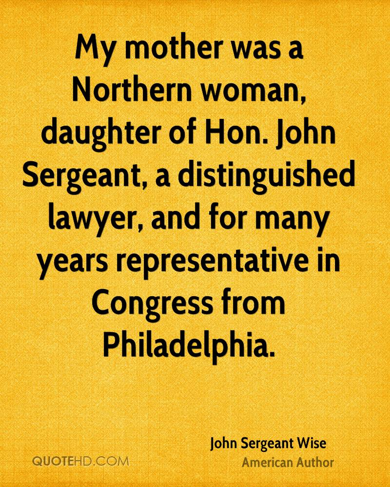 My mother was a Northern woman, daughter of Hon. John Sergeant, a distinguished lawyer, and for many years representative in Congress from Philadelphia.