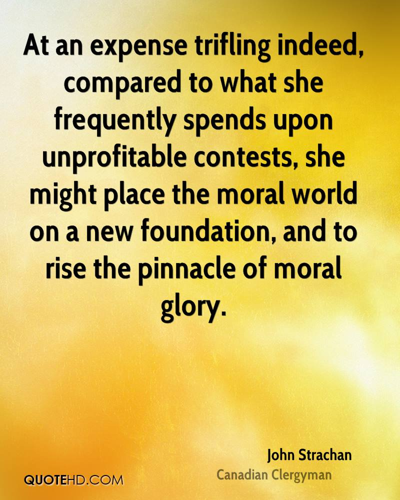 At an expense trifling indeed, compared to what she frequently spends upon unprofitable contests, she might place the moral world on a new foundation, and to rise the pinnacle of moral glory.