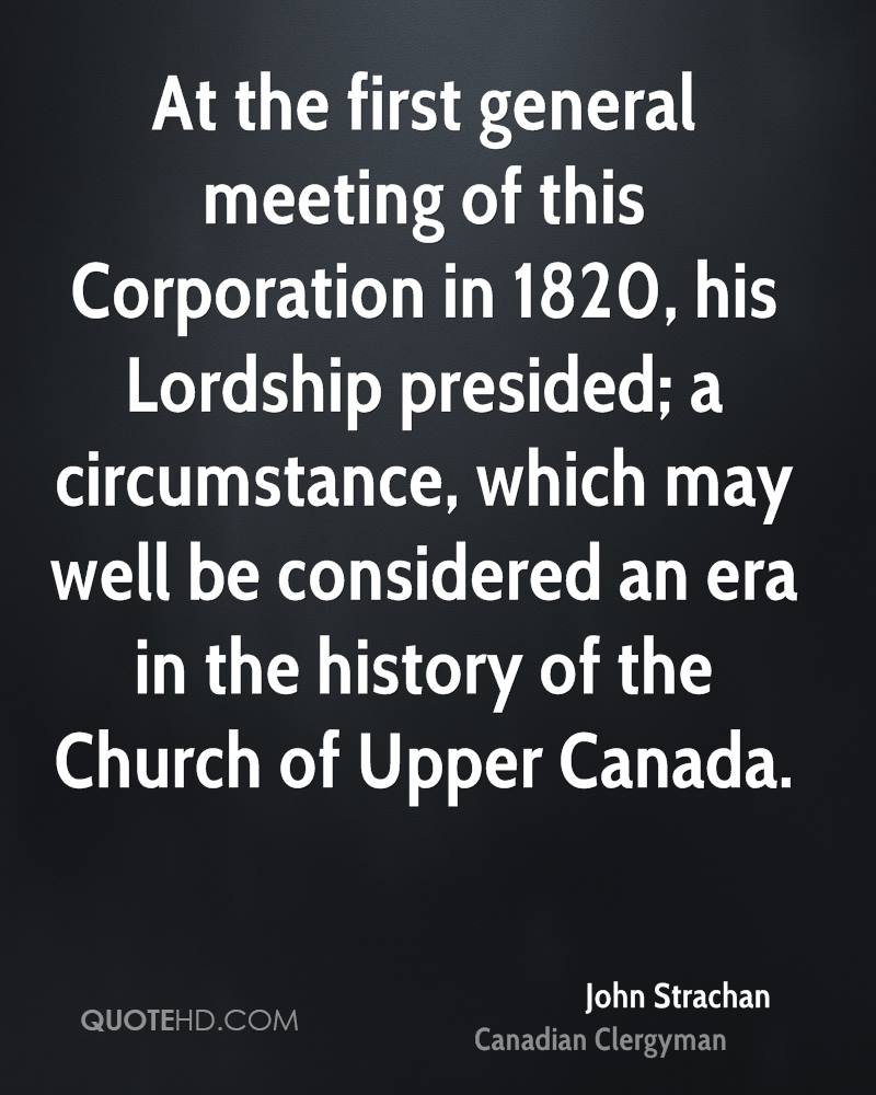 At the first general meeting of this Corporation in 1820, his Lordship presided; a circumstance, which may well be considered an era in the history of the Church of Upper Canada.