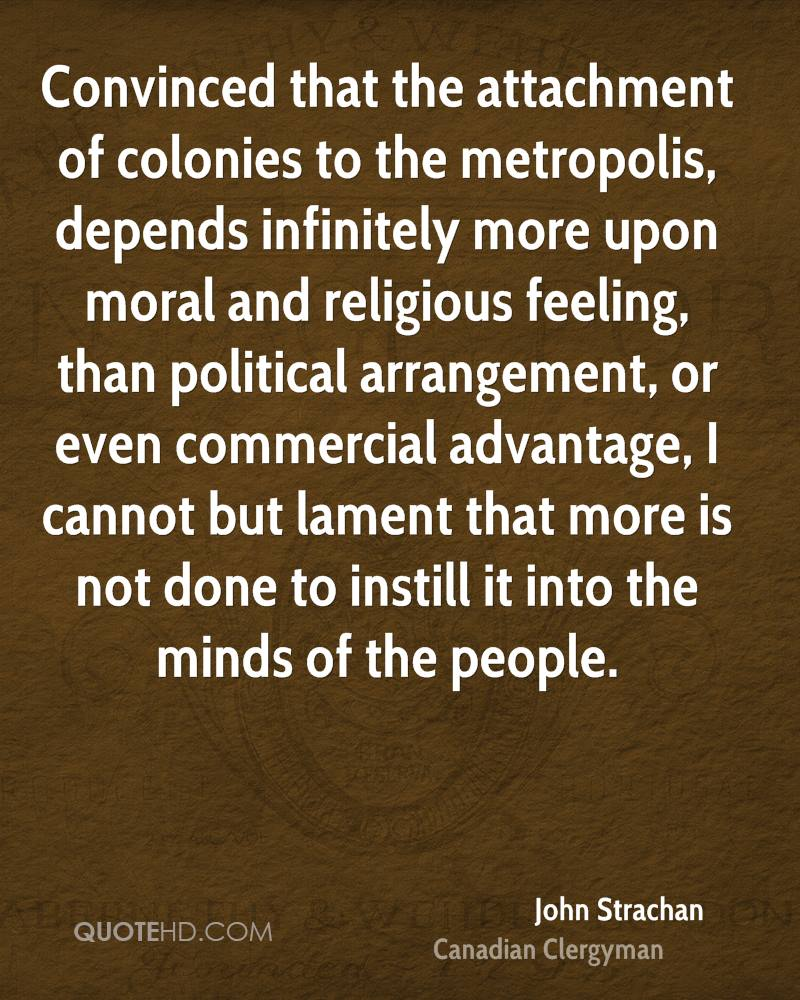 Convinced that the attachment of colonies to the metropolis, depends infinitely more upon moral and religious feeling, than political arrangement, or even commercial advantage, I cannot but lament that more is not done to instill it into the minds of the people.