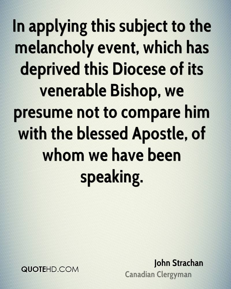 In applying this subject to the melancholy event, which has deprived this Diocese of its venerable Bishop, we presume not to compare him with the blessed Apostle, of whom we have been speaking.