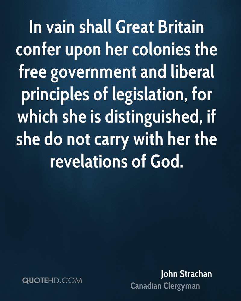 In vain shall Great Britain confer upon her colonies the free government and liberal principles of legislation, for which she is distinguished, if she do not carry with her the revelations of God.
