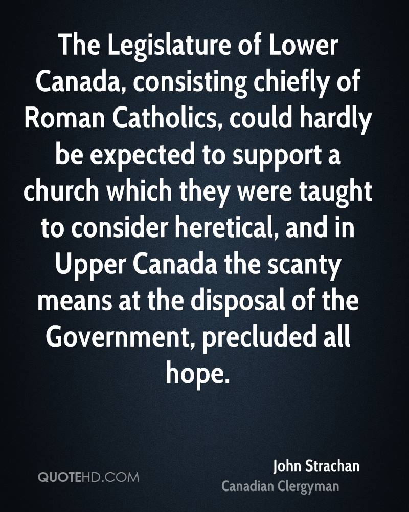 The Legislature of Lower Canada, consisting chiefly of Roman Catholics, could hardly be expected to support a church which they were taught to consider heretical, and in Upper Canada the scanty means at the disposal of the Government, precluded all hope.