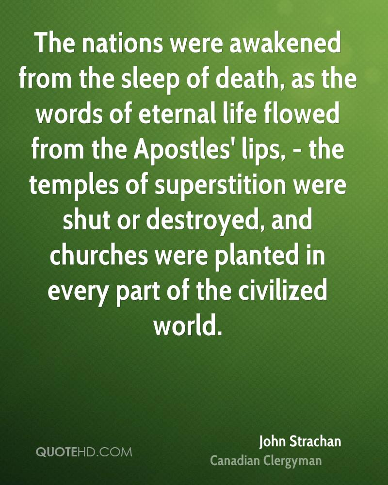 The nations were awakened from the sleep of death, as the words of eternal life flowed from the Apostles' lips, - the temples of superstition were shut or destroyed, and churches were planted in every part of the civilized world.