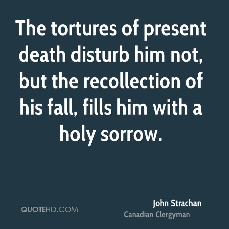 The tortures of present death disturb him not, but the recollection of his fall, fills him with a holy sorrow.
