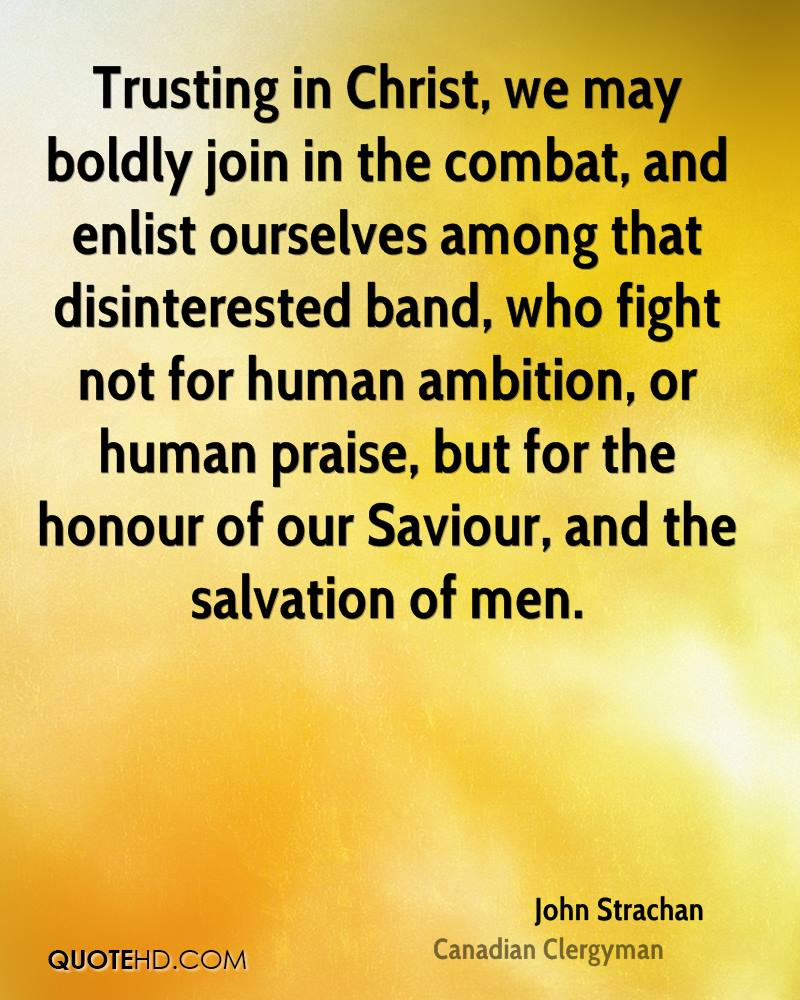 Trusting in Christ, we may boldly join in the combat, and enlist ourselves among that disinterested band, who fight not for human ambition, or human praise, but for the honour of our Saviour, and the salvation of men.