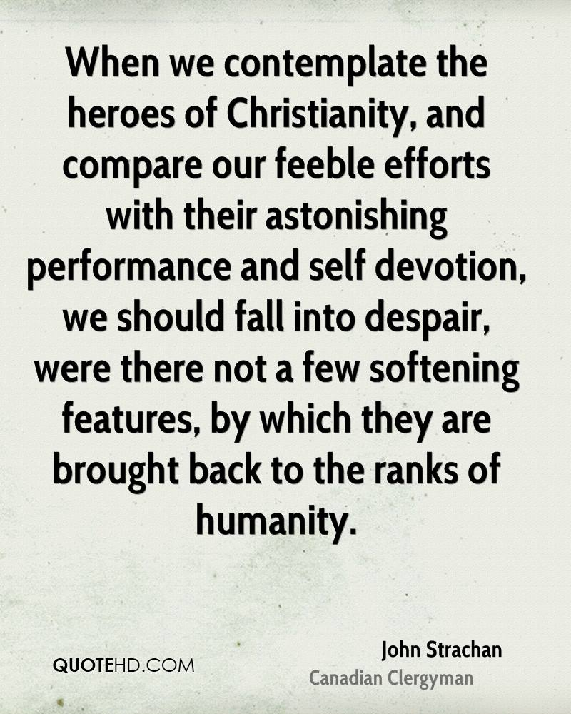 When we contemplate the heroes of Christianity, and compare our feeble efforts with their astonishing performance and self devotion, we should fall into despair, were there not a few softening features, by which they are brought back to the ranks of humanity.