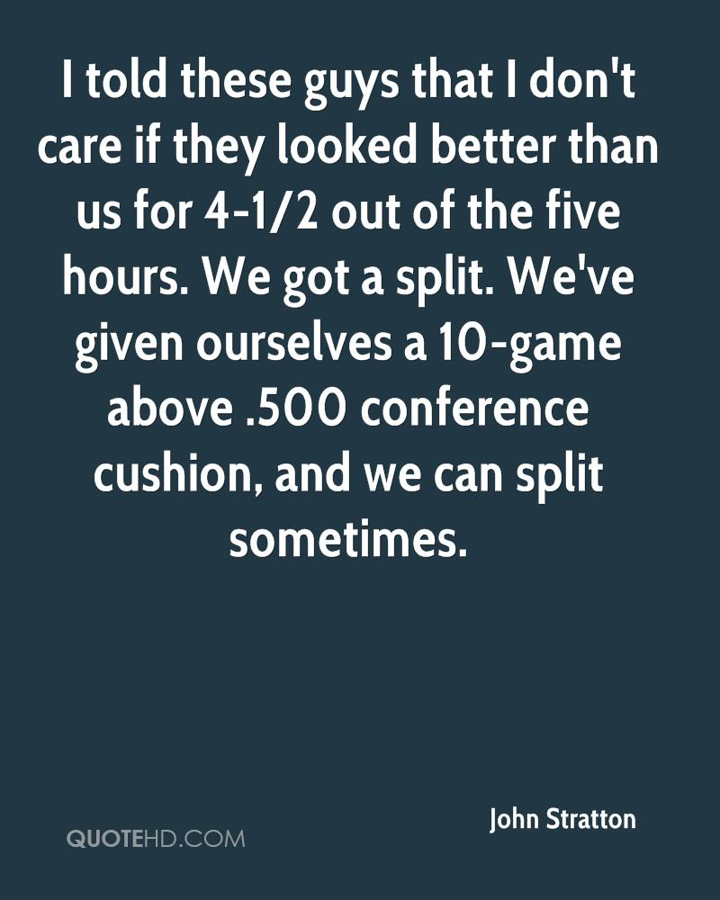 I told these guys that I don't care if they looked better than us for 4-1/2 out of the five hours. We got a split. We've given ourselves a 10-game above .500 conference cushion, and we can split sometimes.